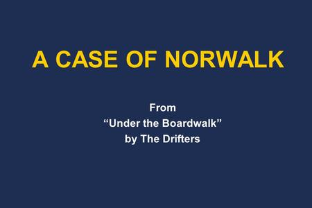 "From ""Under the Boardwalk"" by The Drifters A CASE OF NORWALK."