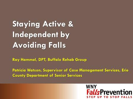 Staying Active & Independent by Avoiding Falls Ray Hammel, DPT, Buffalo Rehab Group Patricia Watson, Supervisor of Case Management Services, Erie County.