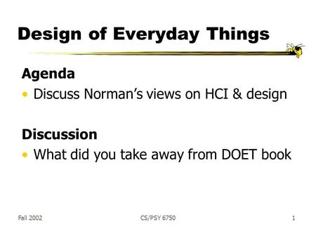 Fall 2002CS/PSY 67501 Design of Everyday Things Agenda Discuss Norman's views on HCI & design Discussion What did you take away from DOET book.