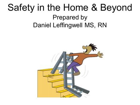 Safety in the Home & Beyond Prepared by Daniel Leffingwell MS, RN.
