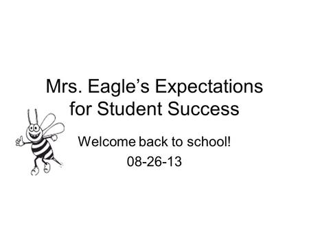 Mrs. Eagle's Expectations for Student Success Welcome back to school! 08-26-13.