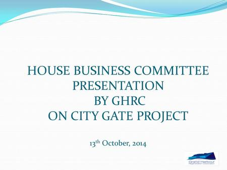 HOUSE BUSINESS COMMITTEE PRESENTATION BY GHRC ON CITY GATE PROJECT 13 th October, 2014.