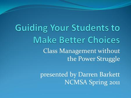 Class Management without the Power Struggle presented by Darren Barkett NCMSA Spring 2011.
