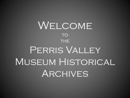 Welcome to the Perris Valley Museum Historical Archives.