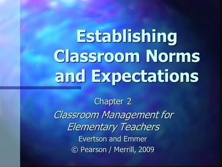 Establishing Classroom Norms and Expectations Chapter 2 Classroom Management for Elementary Teachers Evertson and Emmer © Pearson / Merrill, 2009.