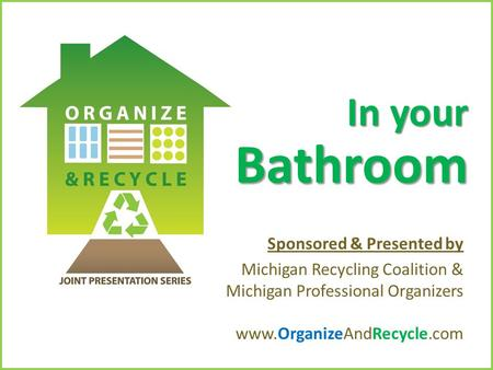 Copyright © 2010. www.OrganizeAndRecycle.com In your Bathroom Sponsored & Presented by Michigan Recycling Coalition & Michigan Professional Organizers.