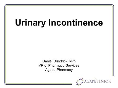 Urinary Incontinence Daniel Bundrick RPh VP of Pharmacy Services Agape Pharmacy.