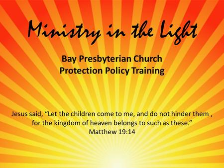 "Ministry in the Light Bay Presbyterian Church Protection Policy Training Jesus said, ""Let the children come to me, and do not hinder them, for the kingdom."