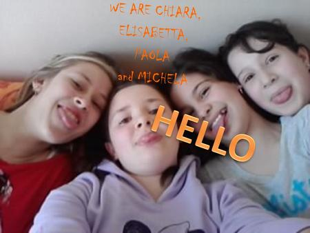 WE ARE CHIARA, ELISABETTA, PAOLA and MICHELA Hello, I 'm Chiara. I am 12 years old. I like reading books and I play volleyball ; I like lasagne. My favourite.