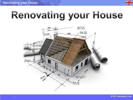 © 2011 wheresjenny.com Renovating your House. © 2011 wheresjenny.com Renovating your House Vocabulary. Have an extension: Build on to the existing house.