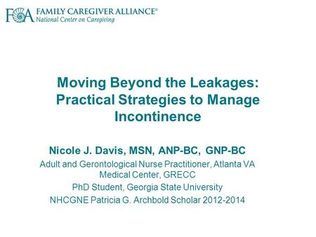 Moving Beyond the Leakages: Practical Strategies to Manage Incontinence Nicole J. Davis, MSN, ANP-BC, GNP-BC Adult and Gerontological Nurse Practitioner,