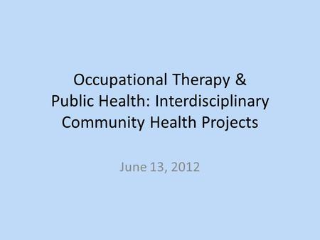 Occupational Therapy & Public Health: Interdisciplinary Community Health Projects June 13, 2012.