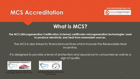 Www.kensaheatpumps.com MCS Accreditation 1 What is MCS? The MCS (Microgeneration Certification Scheme) certificates microgeneration technologies used to.