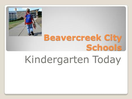 Beavercreek City Schools Kindergarten Today. Kindergarten today is: Not the kindergarten from our childhood Expectations for social and academic progress.