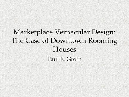 Marketplace Vernacular Design: The Case of Downtown Rooming Houses Paul E. Groth.