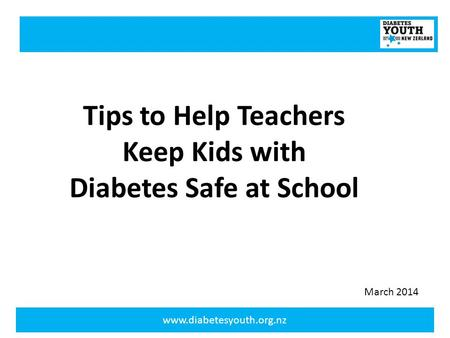 Www.diabetesyouth.org.nz Tips to Help Teachers Keep Kids with Diabetes Safe at School March 2014.