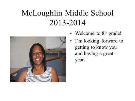 McLoughlin Middle School 2013-2014 Welcome to 8 th grade! I'm looking forward to getting to know you and having a great year.