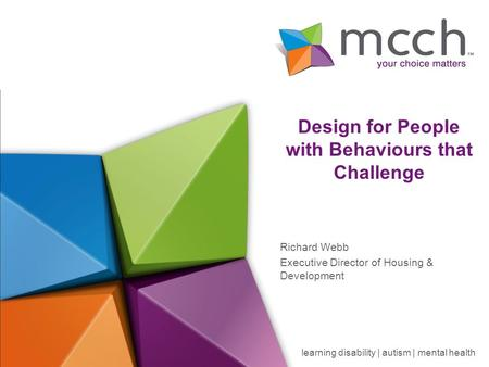 Learning disability | autism | mental health Design for People with Behaviours that Challenge Richard Webb Executive Director of Housing & Development.