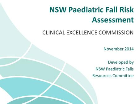NSW Paediatric Fall Risk Assessment CLINICAL EXCELLENCE COMMISSION November 2014 Developed by NSW Paediatric Falls Resources Committee.