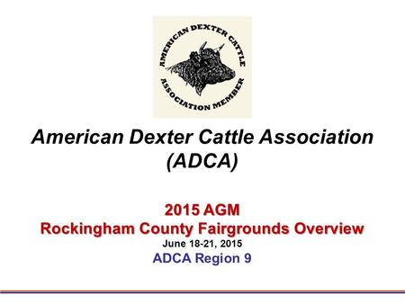 American Dexter Cattle Association (ADCA) 2015 AGM Rockingham County Fairgrounds Overview June 18-21, 2015 ADCA Region 9.