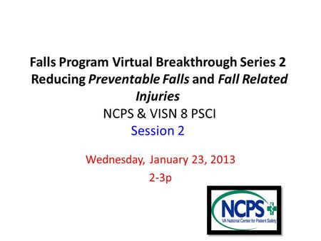 Falls Program Virtual Breakthrough Series 2 Reducing Preventable Falls and Fall Related Injuries NCPS & VISN 8 PSCI Session 2 Wednesday, January 23, 2013.