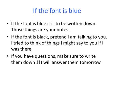If the font is blue If the font is blue it is to be written down. Those things are your notes. If the font is black, pretend I am talking to you. I tried.