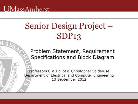 Professors C.V. Hollot & Christopher Salthouse Department of Electrical and Computer Engineering 13 September 2012 Senior Design Project – SDP13 Problem.