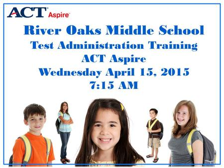 River Oaks Middle School Test Administration Training ACT Aspire Wednesday April 15, 2015 7:15 AM Room Supervisor Training: Paper-based Testing.