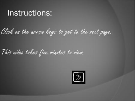 Instructions: Click on the arrow keys to get to the next page. This video takes five minutes to view.
