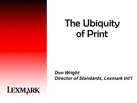 The Ubiquity of Print Don Wright Director of Standards, Lexmark Int'l.
