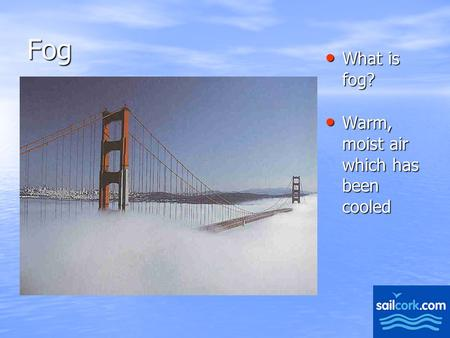 1 Fog What is fog? What is fog? Warm, moist air which has been cooled Warm, moist air which has been cooled.