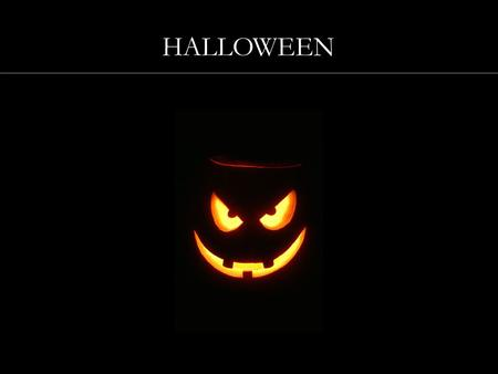 HALLOWEEN. ORIGINS OF HALLOWEEN HALLOWEEN'S SYMBOLS TRADITIONAL SONGS AND FOOD THE JACK-O-LANTERN GHOST STORIES HALLOWEEN.