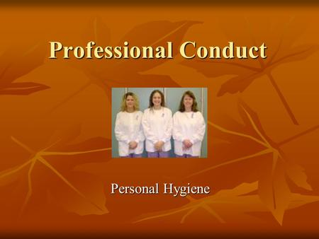 Professional Conduct Personal Hygiene. It ' s necessary for a dental nurse to practice high standards of personal hygiene at all times.