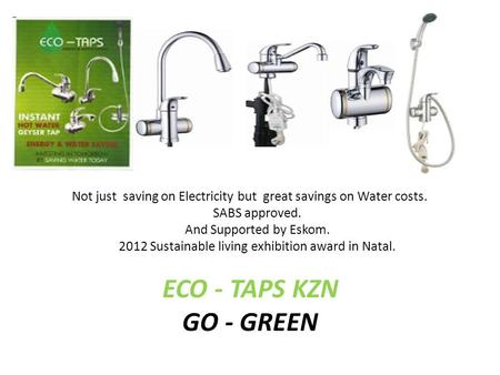 Not just saving on Electricity but great savings on Water costs. SABS approved. And Supported by Eskom. 2012 Sustainable living exhibition award in Natal.