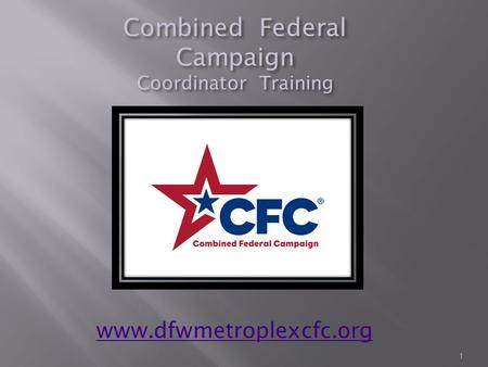 Combined Federal Campaign Coordinator Training 1 www.dfwmetroplexcfc.org.