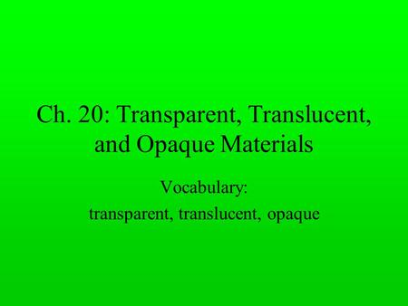 Ch. 20: Transparent, Translucent, and Opaque Materials Vocabulary: transparent, translucent, opaque.