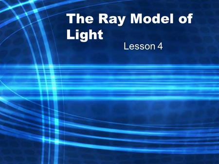 The Ray Model of Light Lesson 4. Light and Matter Light is represented as straight lines called rays, which show the direction that light travels. Ray.