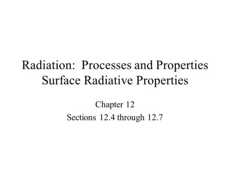 Radiation: Processes and Properties Surface Radiative Properties Chapter 12 Sections 12.4 through 12.7.