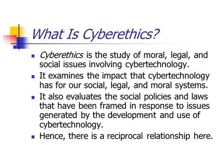 What Is Cyberethics? Cyberethics is the study of moral, legal, and social issues involving cybertechnology. It examines the impact that cybertechnology.
