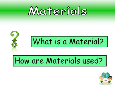 What is a Material? How are Materials used?. What materials can you think of? Plastic Metal Wool Glass Wood Rock or Stone Fabric Rubber Sand.