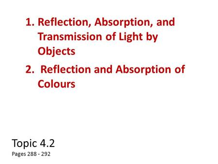 Topic 4.2 Pages 288 - 292 1.Reflection, Absorption, and Transmission of Light by Objects 2. Reflection and Absorption of Colours.