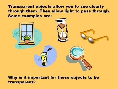 Transparent objects allow you to see clearly through them. They allow light to pass through. Some examples are: Why is it important for these objects.