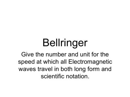 Bellringer Give the number and unit for the speed at which all Electromagnetic waves travel in both long form and scientific notation.