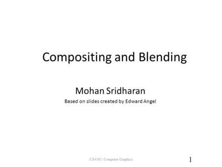 Compositing and Blending Mohan Sridharan Based on slides created by Edward Angel 1 CS4395: Computer Graphics.