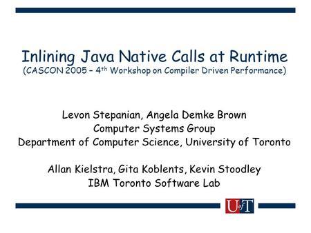 Inlining Java Native Calls at Runtime (CASCON 2005 – 4 th Workshop on Compiler Driven Performance) Levon Stepanian, Angela Demke Brown Computer Systems.
