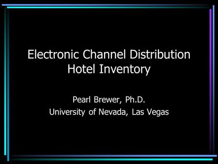 Electronic Channel Distribution Hotel Inventory Pearl Brewer, Ph.D. University of Nevada, Las Vegas.