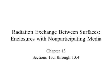 Radiation Exchange Between Surfaces: Enclosures with Nonparticipating Media Chapter 13 Sections 13.1 through 13.4.
