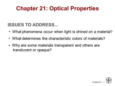 Chapter 21 - 1 ISSUES TO ADDRESS... What phenomena occur when light is shined on a material ? What determines the characteristic colors of materials? Why.