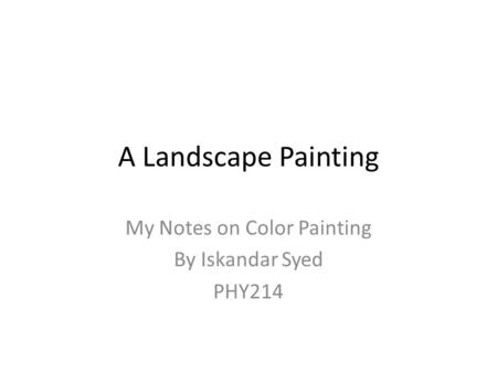 A Landscape Painting My Notes on Color Painting By Iskandar Syed PHY214.