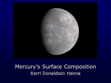 Mercury's Surface Composition Kerri Donaldson Hanna.